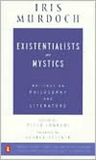 Existentialists and Mystics Writings on Philosophy and Literature - Iris Murdoch, George Steiner, Peter J. Conradi