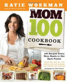 The Mom 100 Cookbook: 100 Recipes Every Mom Needs in Her Back Pocket - Katie Workman