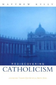 Rediscovering Catholicism Journeying Toward Our Spiritual North Star - Matthew Kelly