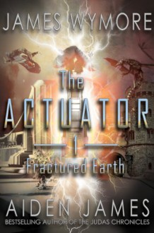 The Actuator: Fractured Earth - James Wymore,Aiden James