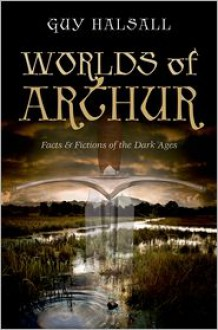 Worlds of Arthur: Facts and Fictions of the Dark Ages - Guy Halsall