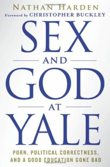 Sex and God at Yale: Porn, Political Correctness, and a Good Education Gone Bad - Nathan Harden