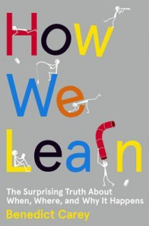 How We Learn: The Surprising Truth About When, Where, and Why It Happens - Benedict Carey