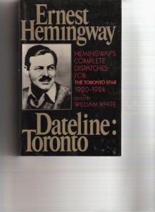 Dateline Toronto: The Complete Toronto Star Dispatches 1920-24 - Ernest Hemingway, William White