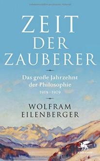 Zeit der Zauberer: Das große Jahrzehnt der Philosophie 1919 - 1929 - Wolfram Eilenberger