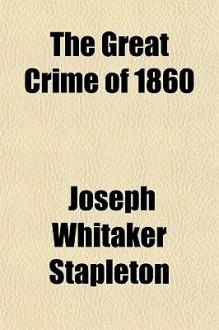 The Great Crime of 1860 - Joseph Whitaker Stapleton