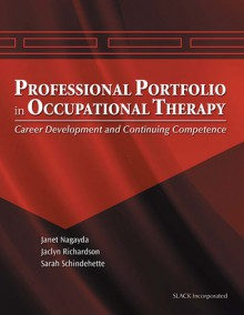 The Professional Portfolio in Occupational Therapy: Career Development and Continuing Competence - Janet Nagayda, Sarah Schindehette, Jaclyn Richardson