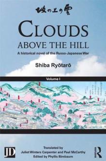 Clouds above the Hill: A Historical Novel of the Russo-Japanese War, Volume 1 - Shiba Ryôtarô, Phyllis Birnbaum