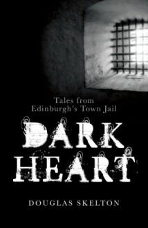 Dark Heart: Tales from Edinburgh's Town Jail - Douglas Skelton