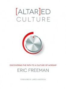 [Altar]ed Culture: Discovering the Path to a Culture of Worship - Eric Freeman