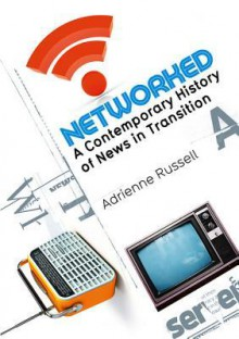 Networked: A Contemporary History of News in Transition - Adrienne Russell