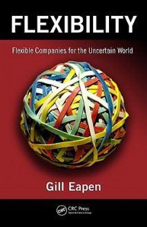 Flexibility: Flexible Companies For The Uncertain World - Gill Eapen