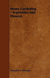 Home Gardening - Vegetables and Flowers - Benjamin F. Albaugh