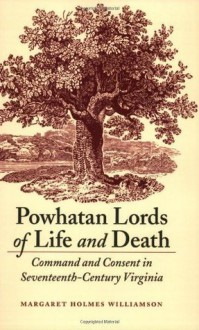 Powhatan Lords of Life and Death: Command and Consent in Seventeenth-Century Virginia - Margaret Huber
