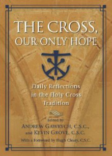 The Cross, Our Only Hope: Daily Reflections in the Holy Cross Tradition - Andrew Gawrych