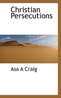 Christian Persecutions - Asa A. Craig