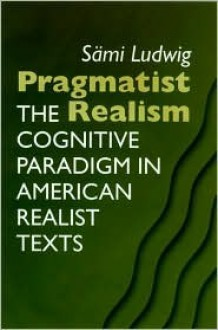 Pragmatist Realism: The Cognitive Paradigm In American Realist Texts - Sami Ludwig