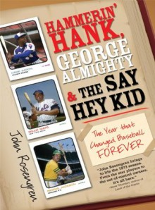 Hammerin' Hank, George Almighty and the Say Hey Kid: The Year That Changed Baseball Forever - John Rosengren