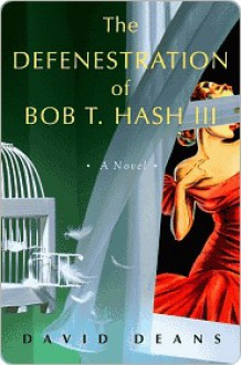 The Defenestration of Bob T. Hash III: A Novel - David Deans