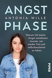 Angstphase: Warum ich meine Angst annehmen musste, um wieder frei und selbstbestimmt zu leben - Antonia Wille