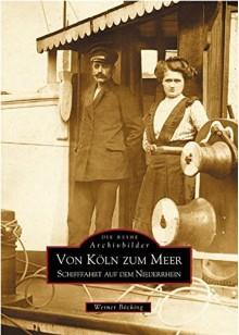 Von Köln zum Meer: Schifffahrt auf dem Niederrhein - Werner Böcking
