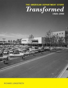 The American Department Store Transformed, 1920-1960 - Richard Longstreth, Richard Longstreth