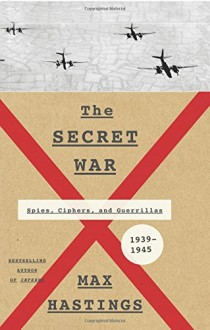 The Secret War: Spies, Ciphers, and Guerrillas, 1939-1945 - Max Hastings