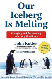 Our Iceberg Is Melting: Changing and Succeeding Under Any Conditions - John P. Kotter, Holger, Mueller, Peter Rathgeber