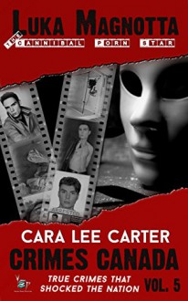 Luka Magnotta: True Story of a Canadian Psycho (Crimes Canada : True Crimes That Shocked The Nation Book 5) - Peter Vronsky,Rj Parker,Aeternum Designs,Cara Lee Carter
