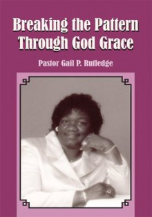 Breaking the Pattern Through God Grace - Pastor Gail P. Rutledge