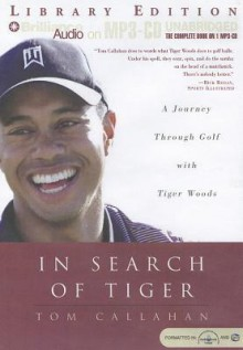 In Search of Tiger: A Journey Through Gold with Tiger Woods - Tom Callahan, Buck Schirner