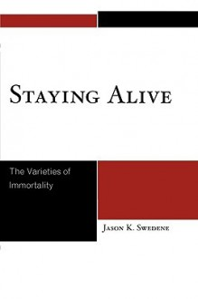 Staying Alive: The Varieties of Immortality - Jason K. Swedene
