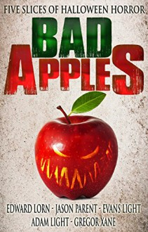 Bad Apples: Five Slices of Halloween Horror - Evans Light,Gregor Xane,Edward Lorn,Jason Parent,Adam Light