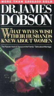 What Wives Wish Their Husbands Knew About Women - James C. Dobson