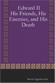 Edward II: His Friends, His Enemies, and His Death - Susan Higginbotham