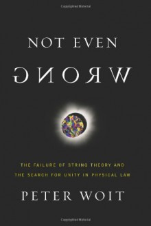 Not Even Wrong: The Failure of String Theory and the Search for Unity in Physical Law - Peter Woit