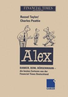 Alex: Banker, Boni, Borsenwahn Die Besten Cartoons Aus Der Financial Times Deutschland - Russel Taylor, Charles Peattie