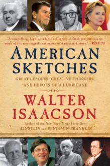 American Sketches: Great Leaders, Creative Thinkers & Heroes of a Hurricane - Walter Isaacson