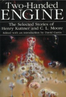 Two-Handed Engine: The Selected Stories of Henry Kuttner and C. L. Moore - Henry Kuttner, C.L. Moore