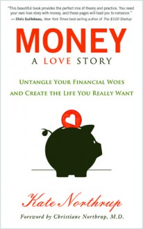 Money, A Love Story: Untangling Your Finances, Creating the Life You Really Want, and Living Your Purpose - Kate Northrup
