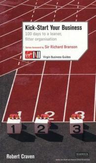 Kick Start Your Business: 100 Days to a Leaner, Fitter Organization - Robert Craven, Richard Branson