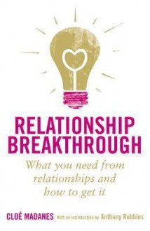 Relationship Breakthrough: What You Need From Your Relationships And How To Get It - Cloe Madanes