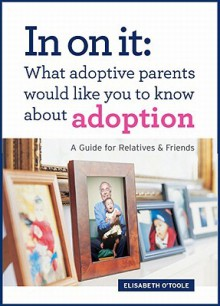 In On It: What Adoptive Parents Would Like You To Know About Adoption. A Guide for Relatives and Friends. (Mom's Choice Award Winner) - Elisabeth O'Toole