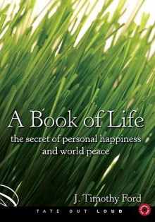 A Book of Life: The Secret of Personal Happiness and World Peace - J. Timothy Ford