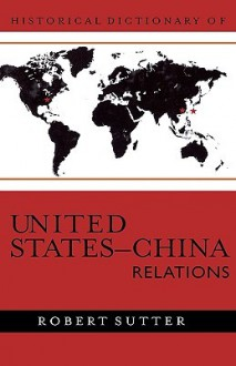 Historical Dictionary of United States-China Relations - Robert Sutter