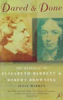 Dared And Done: The Marriage Of Elizabeth Barrett & Robert Browning - Julia Markus
