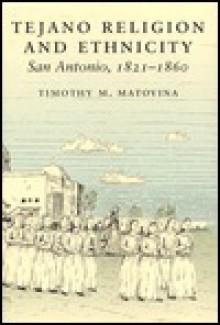 Tejano Religion and Ethnicity: San Antonio, 1821-1860 - Timothy M. Matocina, Timothy M. Matocina
