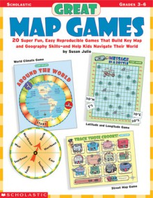Great Map Games: 20 Super Fun, Easy Reproducible Games That Build Key Map and Geography Skills-and Help Kids Navigate Their World! - Susan Julio