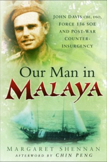 Our Man in Malaya: John Davis, CBE, DSO, Force 136 SOE and Post-War Counter-Insurgency - Margaret Shennan, Chin Peng