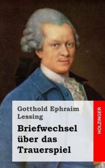 Briefwechsel Uber Das Trauerspiel - Gotthold Ephraim Lessing